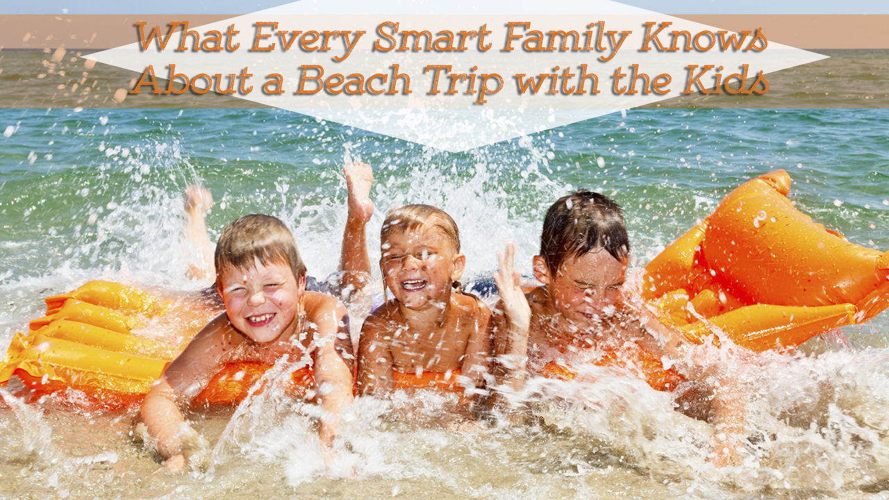 What Every Smart Family Knows About a Beach Trip With Kids