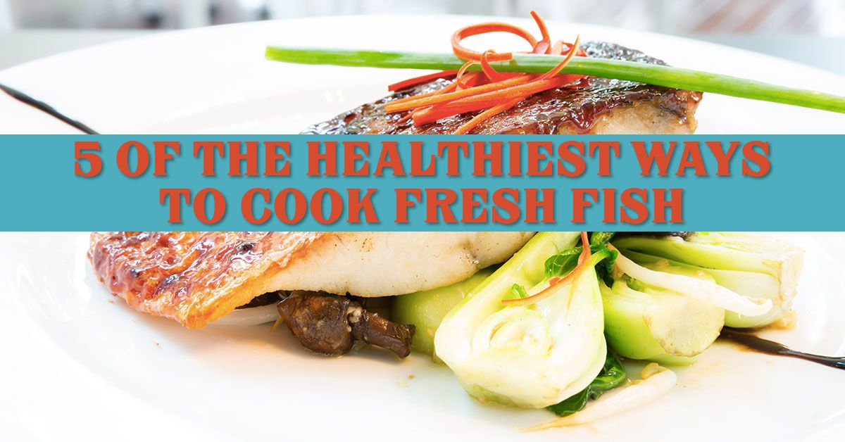 5 of the Healthiest Ways to Cook Fresh Fish