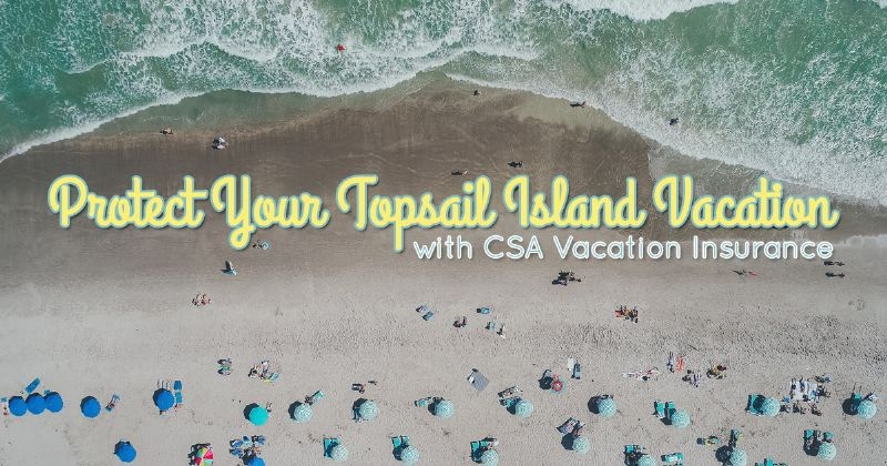 Protect Your Topsail Island Vacation With CSA Vacation Insurance | Ward Realty