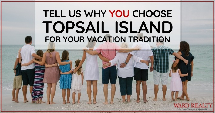 Tell Us Why YOU Choose Topsail Island For Your Vacation Tradition | Ward Realty