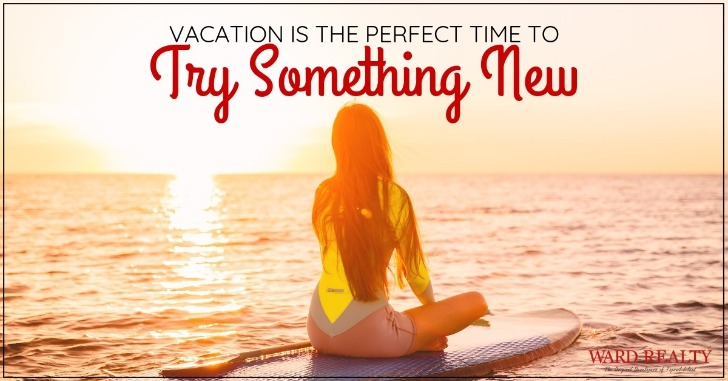 Vacation Is the Perfect Time to Try Something New | Ward Realty