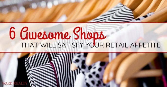 6 Awesome Shops That Will Satisfy Your Retail Appetite | Ward Realty