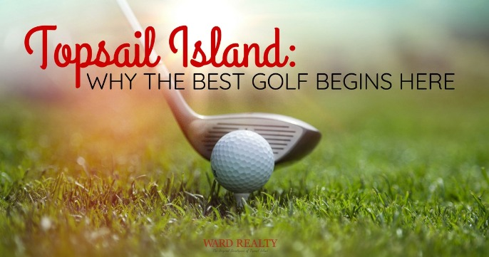 Topsail Island: Why The Best Golf Begins Here | Ward Realty Topsail Island
